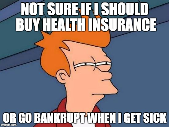 Not sure if should buy health insurance, or go bankrupt if I get sick.